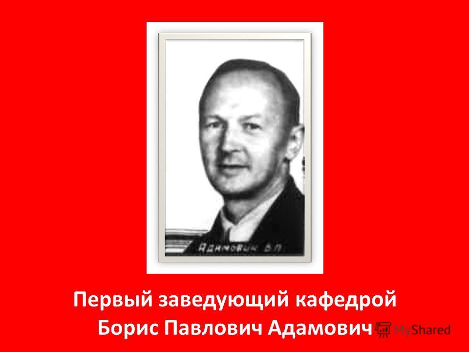 Первый заведующий кафедрой Борис Павлович Адамович