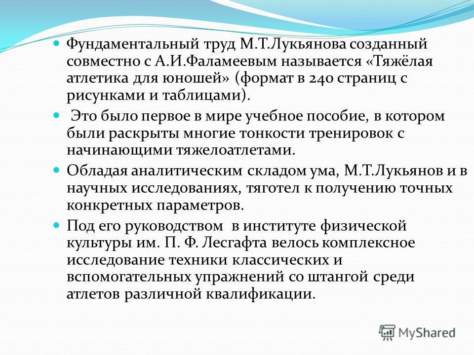 Фундаментальный труд М.Т.Лукьянова созданный совместно с А.И.Фаламеевым называется «Тяжёлая атлетика для юношей» (формат в 240 страниц с рисунками и таблицами). Это было первое в мире учебное пособие, в котором были раскрыты многие тонкости тренирово