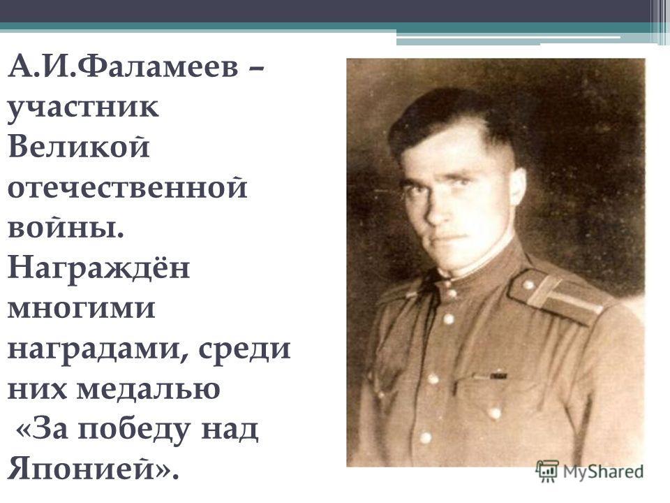 А.И.Фаламеев – участник Великой отечественной войны. Награждён многими наградами, среди них медалью «За победу над Японией».