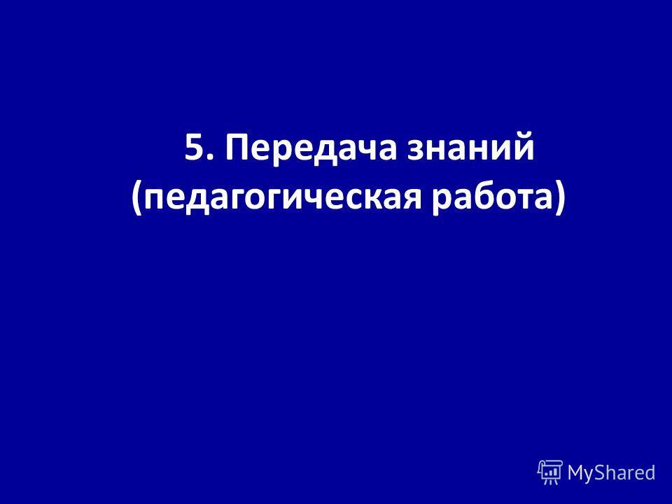 5. Передача знаний (педагогическая работа)