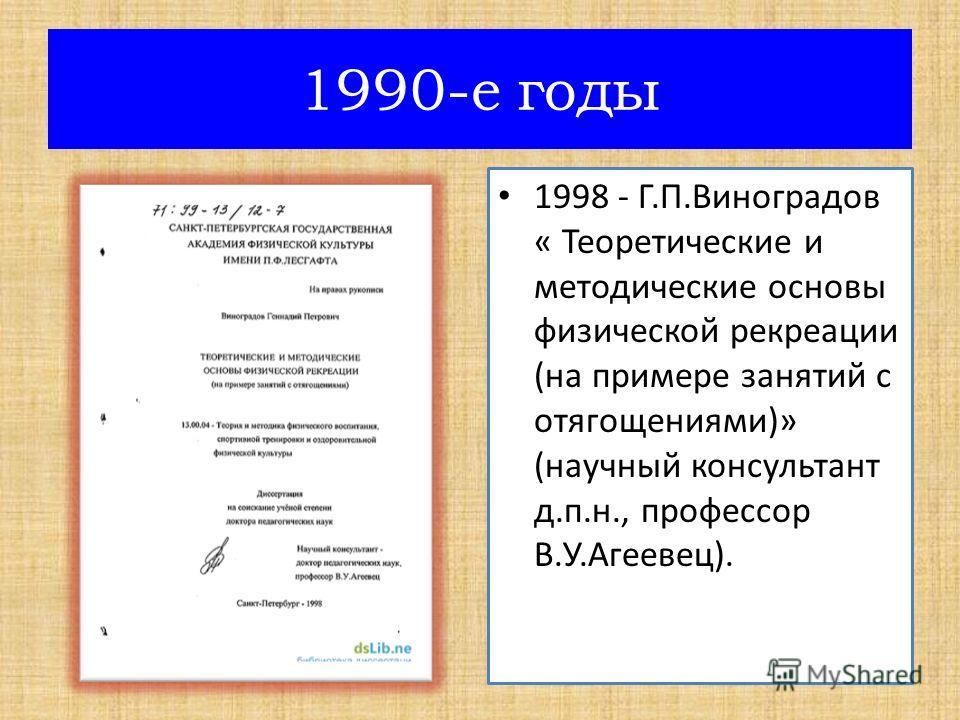 1998 - Г.П.Виноградов « Теоретические и методические основы физической рекреации (на примере занятий с отягощениями)» (научный консультант д.п.н., профессор В.У.Агеевец). 1990-е годы