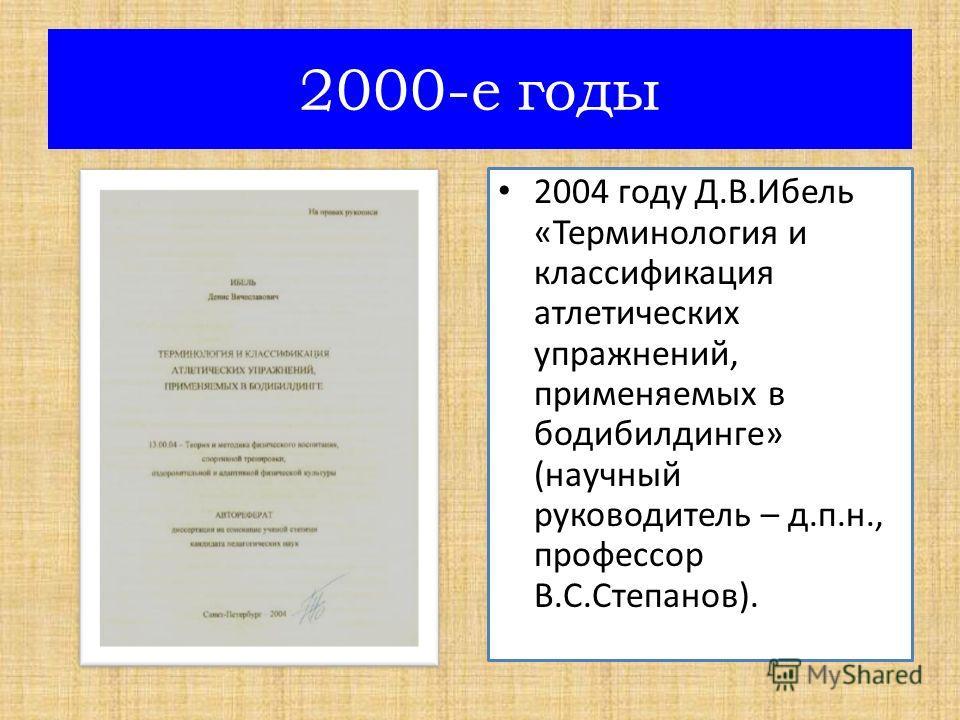 2004 году Д.В.Ибель «Терминология и классификация атлетических упражнений, применяемых в бодибилдинге» (научный руководитель – д.п.н., профессор В.С.Степанов). 2000-е годы