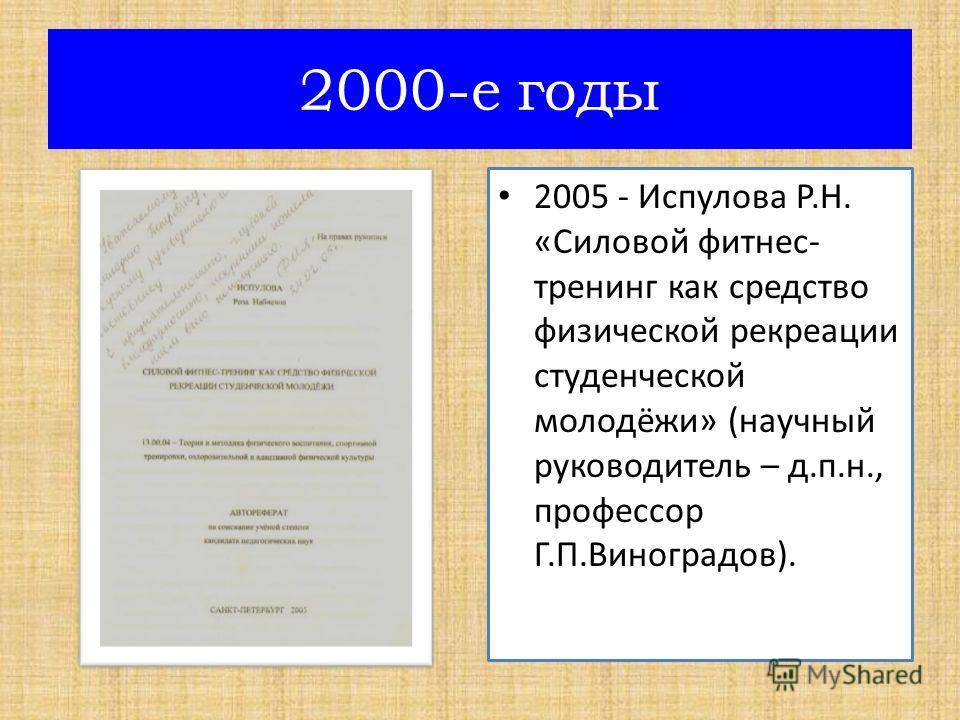 2005 - Испулова Р.Н. «Силовой фитнес- тренинг как средство физической рекреации студенческой молодёжи» (научный руководитель – д.п.н., профессор Г.П.Виноградов). 2000-е годы