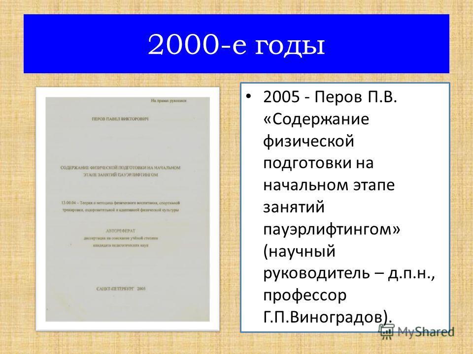 2005 - Перов П.В. «Содержание физической подготовки на начальном этапе занятий пауэрлифтингом» (научный руководитель – д.п.н., профессор Г.П.Виноградов). 2000-е годы