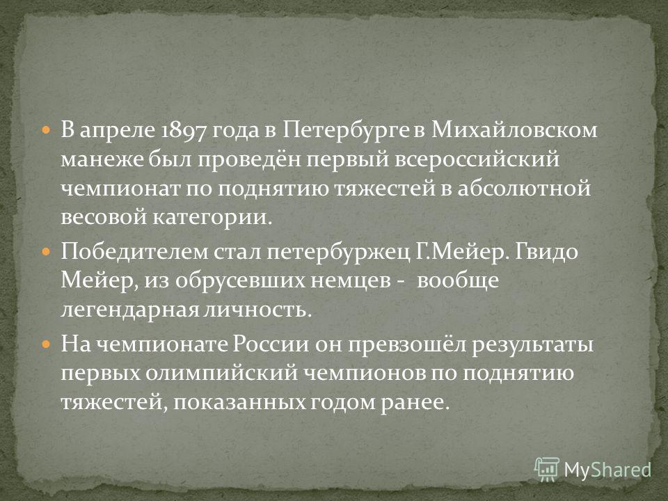 В апреле 1897 года в Петербурге в Михайловском манеже был проведён первый всероссийский чемпионат по поднятию тяжестей в абсолютной весовой категории. Победителем стал петербуржец Г.Мейер. Гвидо Мейер, из обрусевших немцев - вообще легендарная личнос
