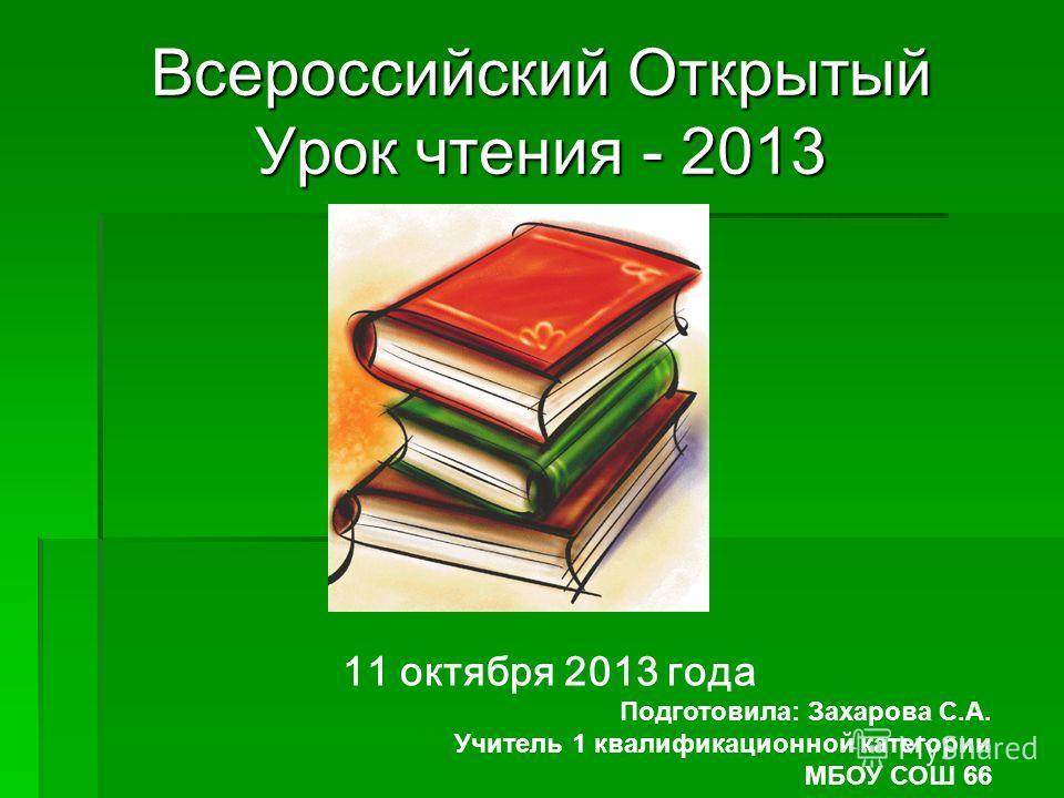 Всероссийский Открытый Урок чтения - 2013 11 октября 2013 года Подготовила: Захарова С.А. Учитель 1 квалификационной категории МБОУ СОШ 66