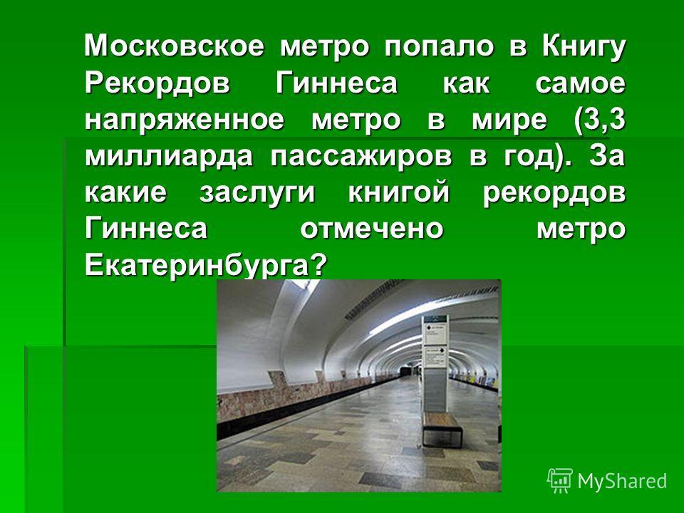 Московское метро попало в Книгу Рекордов Гиннеса как самое напряженное метро в мире (3,3 миллиарда пассажиров в год). За какие заслуги книгой рекордов Гиннеса отмечено метро Екатеринбурга? Московское метро попало в Книгу Рекордов Гиннеса как самое на