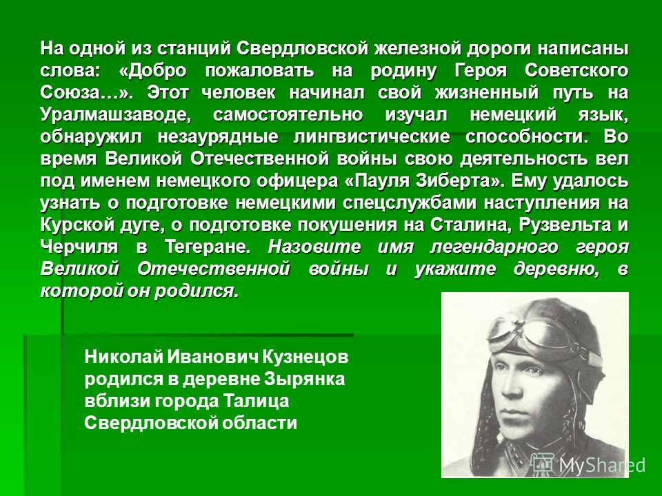 На одной из станций Свердловской железной дороги написаны слова: «Добро пожаловать на родину Героя Советского Союза…». Этот человек начинал свой жизненный путь на Уралмашзаводе, самостоятельно изучал немецкий язык, обнаружил незаурядные лингвистическ