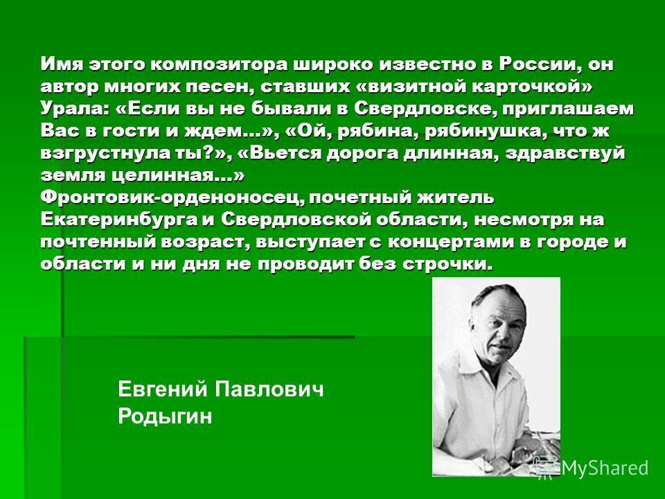 Имя этого композитора широко известно в России, он автор многих песен, ставших «визитной карточкой» Урала: «Если вы не бывали в Свердловске, приглашаем Вас в гости и ждем...», «Ой, рябина, рябинушка, что ж взгрустнула ты?», «Вьется дорога длинная, зд