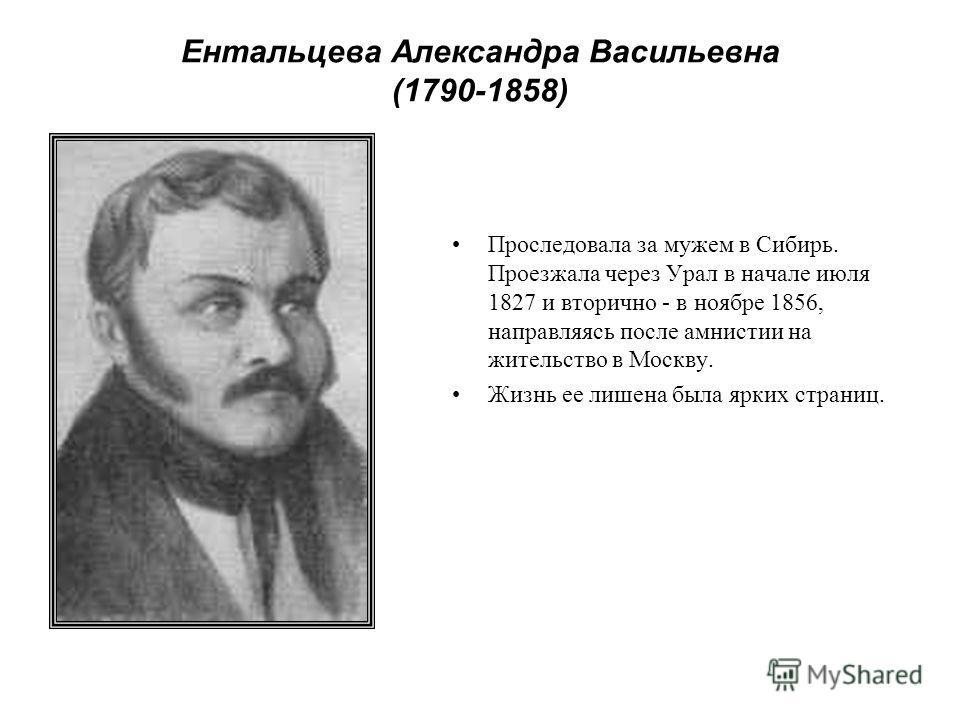 Ентальцева Александра Васильевна (1790-1858) Проследовала за мужем в Сибирь. Проезжала через Урал в начале июля 1827 и вторично - в ноябре 1856, направляясь после амнистии на жительство в Москву. Жизнь ее лишена была ярких страниц.