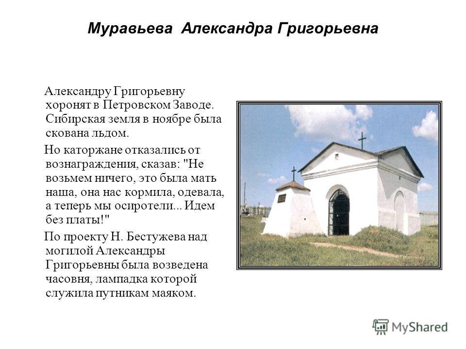 Муравьева Александра Григорьевна Александру Григорьевну хоронят в Петровском Заводе. Сибирская земля в ноябре была скована льдом. Но каторжане отказались от вознаграждения, сказав: