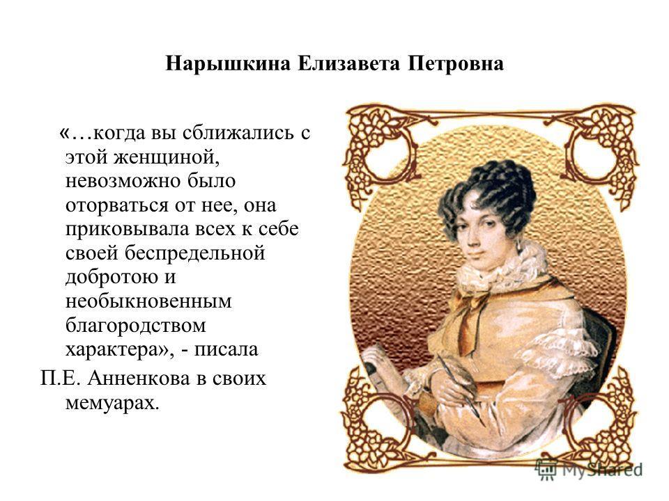 Нарышкина Елизавета Петровна «… когда вы сближались с этой женщиной, невозможно было оторваться от нее, она приковывала всех к себе своей беспредельной добротою и необыкновенным благородством характера», - писала П.Е. Анненкова в своих мемуарах.