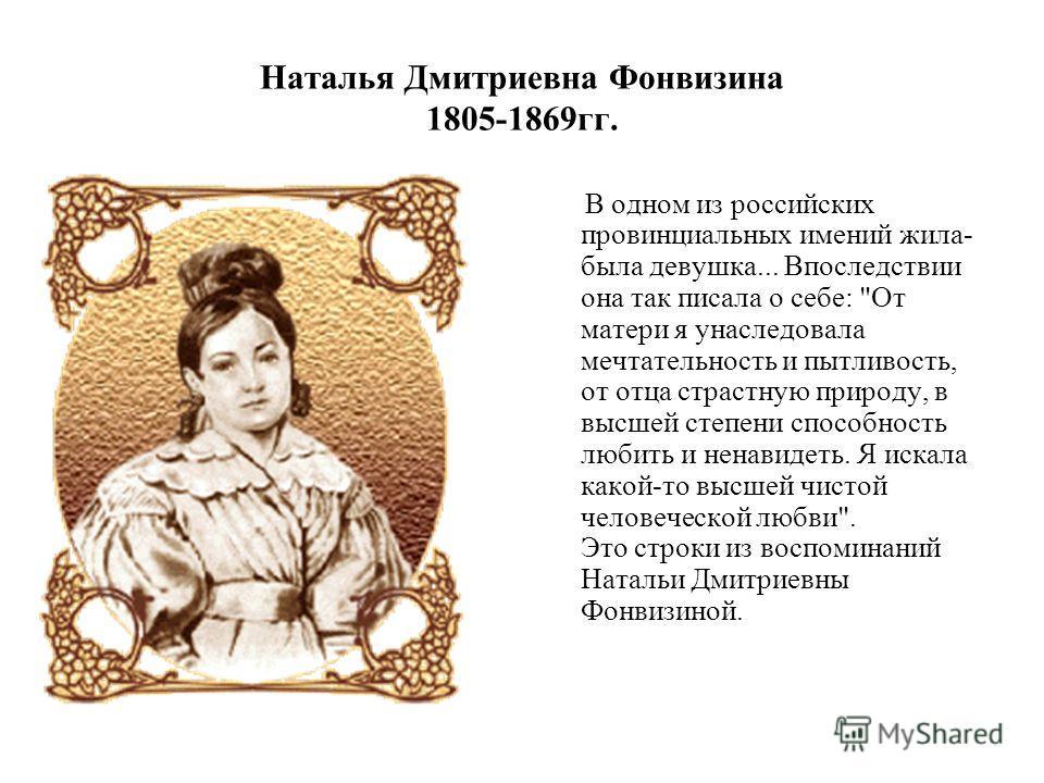 Наталья Дмитриевна Фонвизина 1805-1869гг. В одном из российских провинциальных имений жила- была девушка... Впоследствии она так писала о себе: