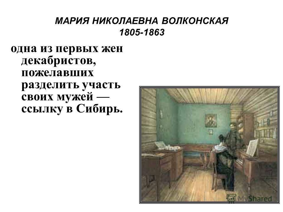МАРИЯ НИКОЛАЕВНА ВОЛКОНСКАЯ 1805-1863 одна из первых жен декабристов, пожелавших разделить участь своих мужей ссылку в Сибирь.