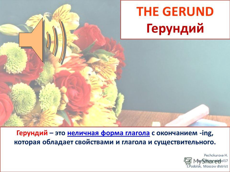 THE GERUND Герундий Герундий – это неличная форма глагола с окончанием -ing, которая обладает свойствами и глагола и существительного.неличная форма глагола Pechckurova H. Secondary school17 t.Podolsk, Moscow district
