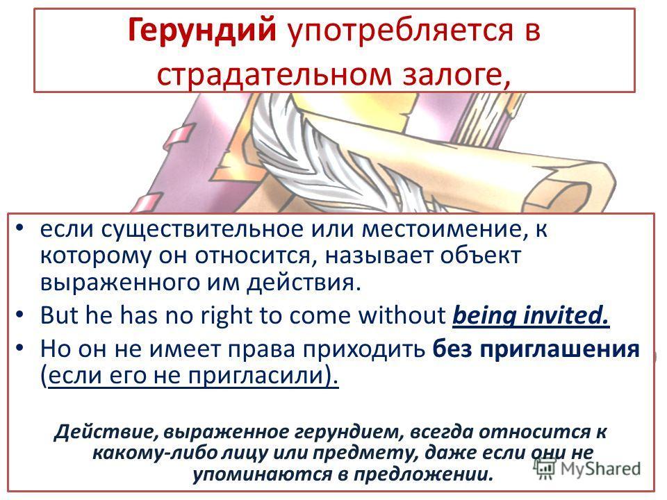Герундий употребляется в страдательном залоге, если существительное или местоимение, к которому он относится, называет объект выраженного им действия. But he has no right to come without being invited. Но он не имеет права приходить без приглашения (