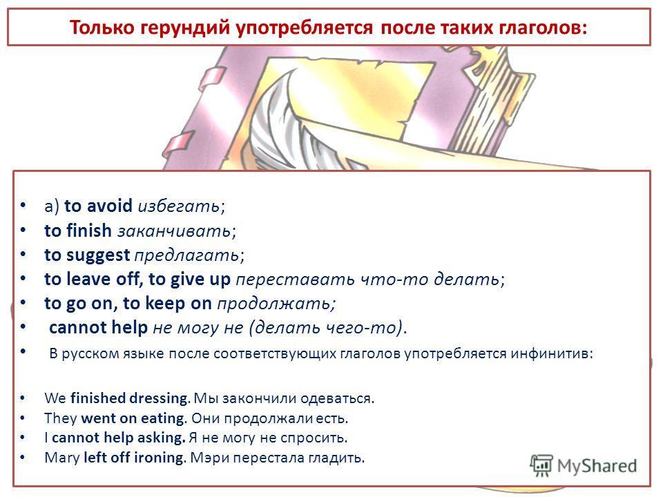 Только герундий употребляется после таких глаголов: a) to avoid избегать; to finish заканчивать; to suggest предлагать; to leave off, to give up переставать что-то делать; to go on, to keep on продолжать; cannot help не могу не (делать чего-то). В ру