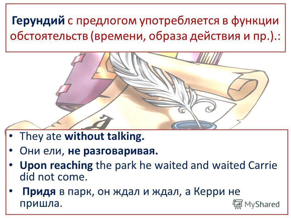 Герундий с предлогом употребляется в функции обстоятельств (времени, образа действия и пр.).: They ate without talking. Они ели, не разговаривая. Upon reaching the park he waited and waited Carrie did not come. Придя в парк, он ждал и ждал, а Керри н