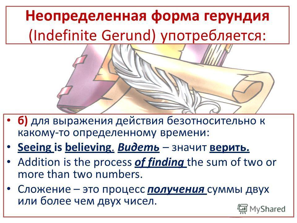 Неопределенная форма герундия (Indefinite Gerund) употребляется: б) для выражения действия безотносительно к какому-то определенному времени: Seeing is believing. Видеть – значит верить. Addition is the prоcess of finding the sum of two or more than