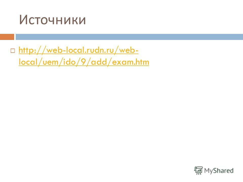 Источники http://web-local.rudn.ru/web- local/uem/ido/9/add/exam.htm http://web-local.rudn.ru/web- local/uem/ido/9/add/exam.htm
