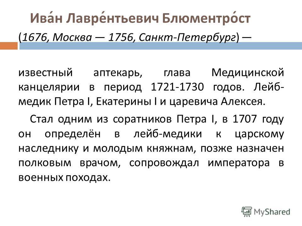 Иван Лаврентьевич Блюментрост (1676, Москва 1756, Санкт - Петербург ) известный аптекарь, глава Медицинской канцелярии в период 1721-1730 годов. Лейб - медик Петра I, Екатерины I и царевича Алексея. Стал одним из соратников Петра I, в 1707 году он оп
