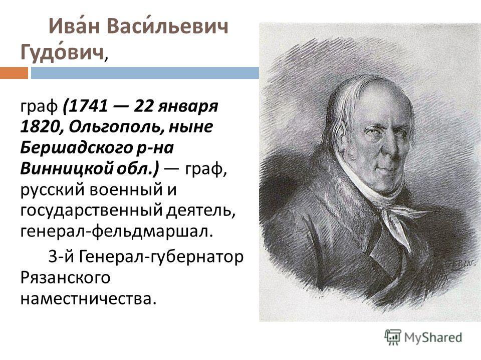 Иван Васильевич Гудович, граф (1741 22 января 1820, Ольгополь, ныне Бершадского р - на Винницкой обл.) граф, русский военный и государственный деятель, генерал - фельдмаршал. 3- й Генерал - губернатор Рязанского наместничества.