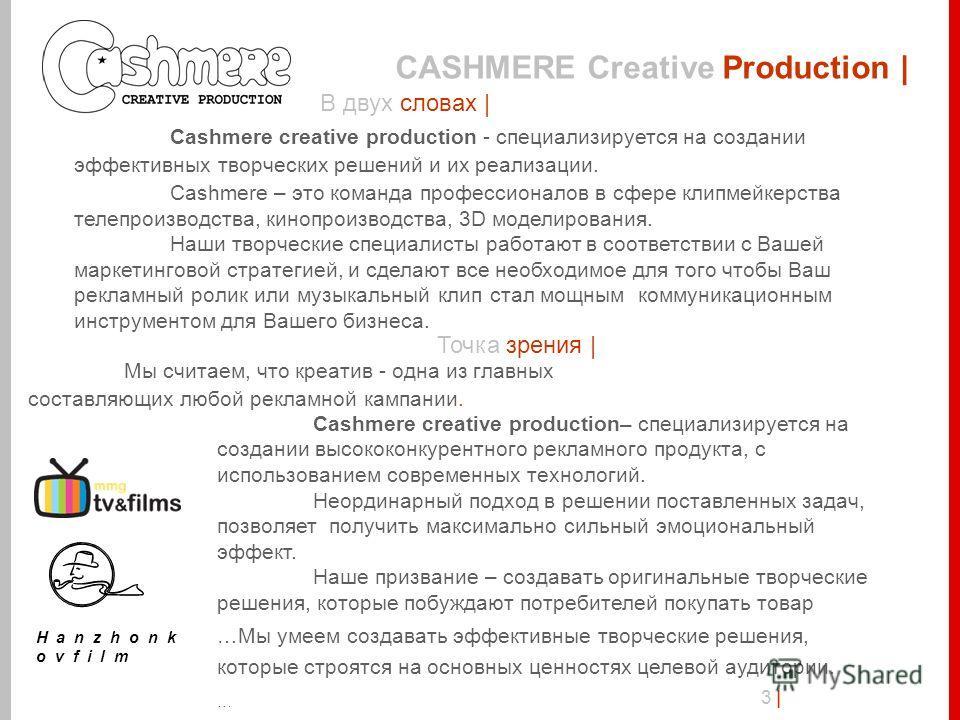 CASHMERE Creative Production | 3 |3 | В двух словах | Cashmere creative production - специализируется на создании эффективных творческих решений и их реализации. Cashmere – это команда профессионалов в сфере клипмейкерства телепроизводства, кинопроиз