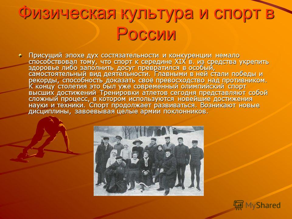 Физическая культура и спорт в России Присущий эпохе дух состязательности и конкуренции немало способствовал тому, что спорт к середине XIX в. из средства укрепить здоровье либо заполнить досуг превратился в особый, самостоятельный вид деятельности. Г