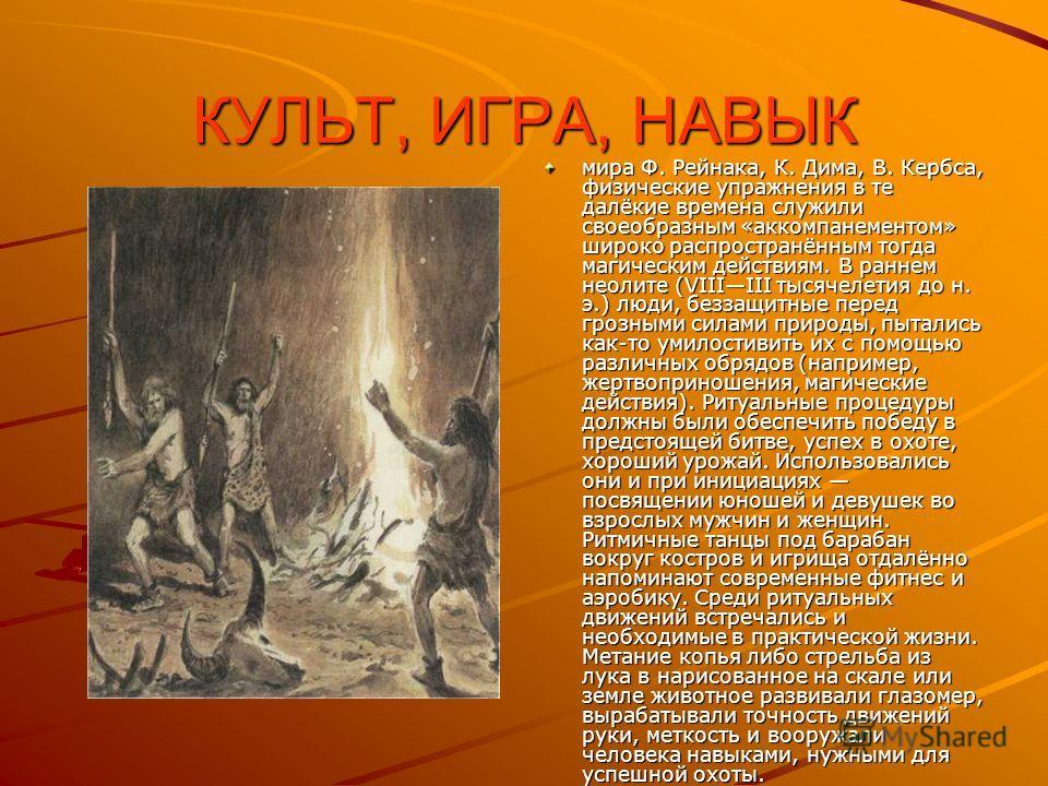 КУЛЬТ, ИГРА, НАВЫК мира Ф. Рейнака, К. Дима, В. Кербса, физические упражнения в те далёкие времена служили своеобразным «аккомпанементом» широко распространённым тогда магическим действиям. В раннем неолите (VIIIIII тысячелетия до н. э.) люди, беззащ