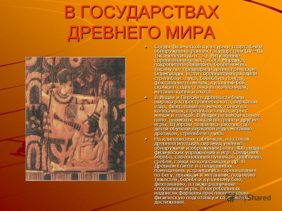 В ГОСУДАРСТВАХ ДРЕВНЕГО МИРА Следы физической культуры и спорта были обнаружены в ранних государствах (IVIII тысячелетия до н. э.). Ритуальные соревнования в честь бога Мардука, покровителя Вавилона, более чем на тысячу лет предварили древнегреческие