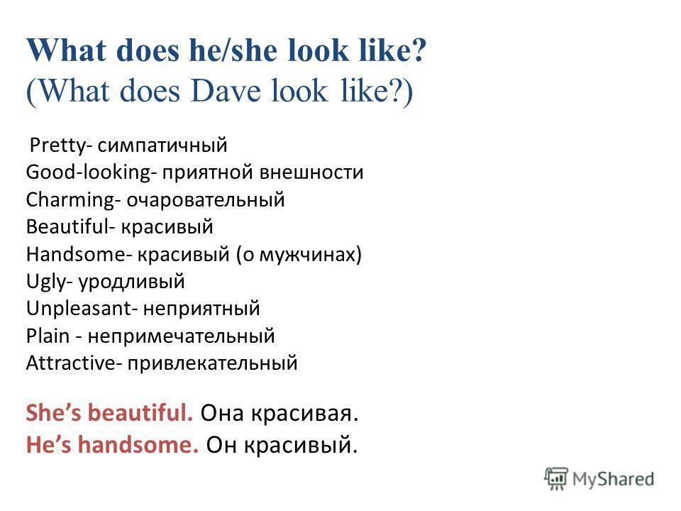 What does he/she look like? (What does Dave look like?) Pretty- симпатичный Good-looking- приятной внешности Charming- очаровательный Beautiful- красивый Handsome- красивый (о мужчинах) Ugly- уродливый Unpleasant- неприятный Plain - непримечательный
