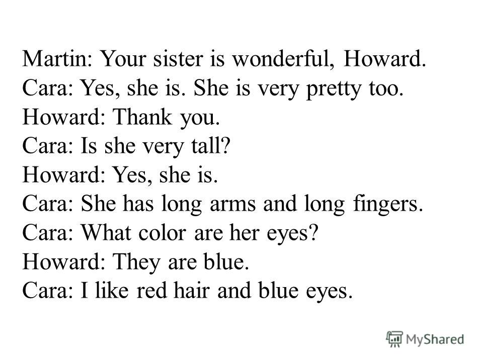 Martin: Your sister is wonderful, Howard. Cara: Yes, she is. She is very pretty too. Howard: Thank you. Cara: Is she very tall? Howard: Yes, she is. Cara: She has long arms and long fingers. Cara: What color are her eyes? Howard: They are blue. Cara: