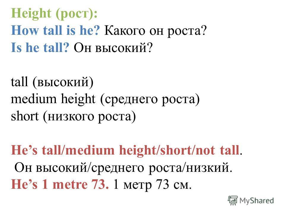 Height (рост): How tall is he? Какого он роста? Is he tall? Он высокий? tall (высокий) medium height (среднего роста) short (низкого роста) Hes tall/medium height/short/not tall. Он высокий/среднего роста/низкий. Hes 1 metre 73. 1 метр 73 см.