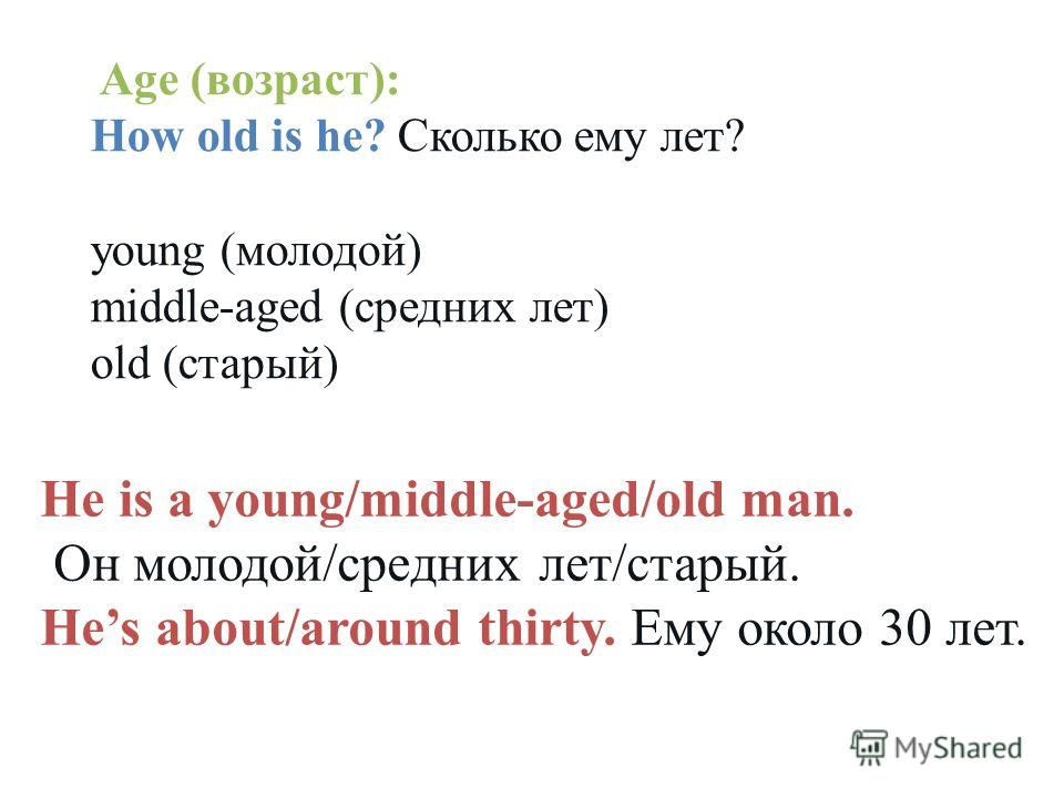 Age (возраст): How old is he? Сколько ему лет? young (молодой) middle-aged (средних лет) old (старый) He is a young/middle-aged/old man. Он молодой/средних лет/старый. Hes about/around thirty. Ему около 30 лет.
