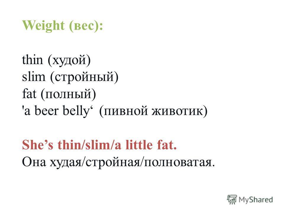 Weight (вес): thin (худой) slim (стройный) fat (полный) 'a beer belly (пивной животик) Shes thin/slim/a little fat. Она худая/стройная/полноватая.
