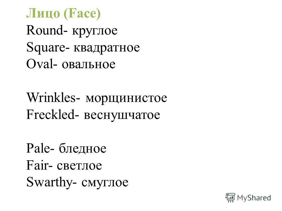 Лицо (Face) Round- круглое Square- квадратное Oval- овальное Wrinkles- морщинистое Freckled- веснушчатое Pale- бледное Fair- светлое Swarthy- смуглое