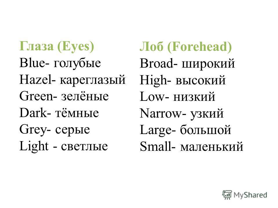 Глаза (Eyes) Blue- голубые Hazel- кареглазый Green- зелёные Dark- тёмные Grey- серые Light - светлые Лоб (Forehead) Broad- широкий High- высокий Low- низкий Narrow- узкий Large- большой Small- маленький