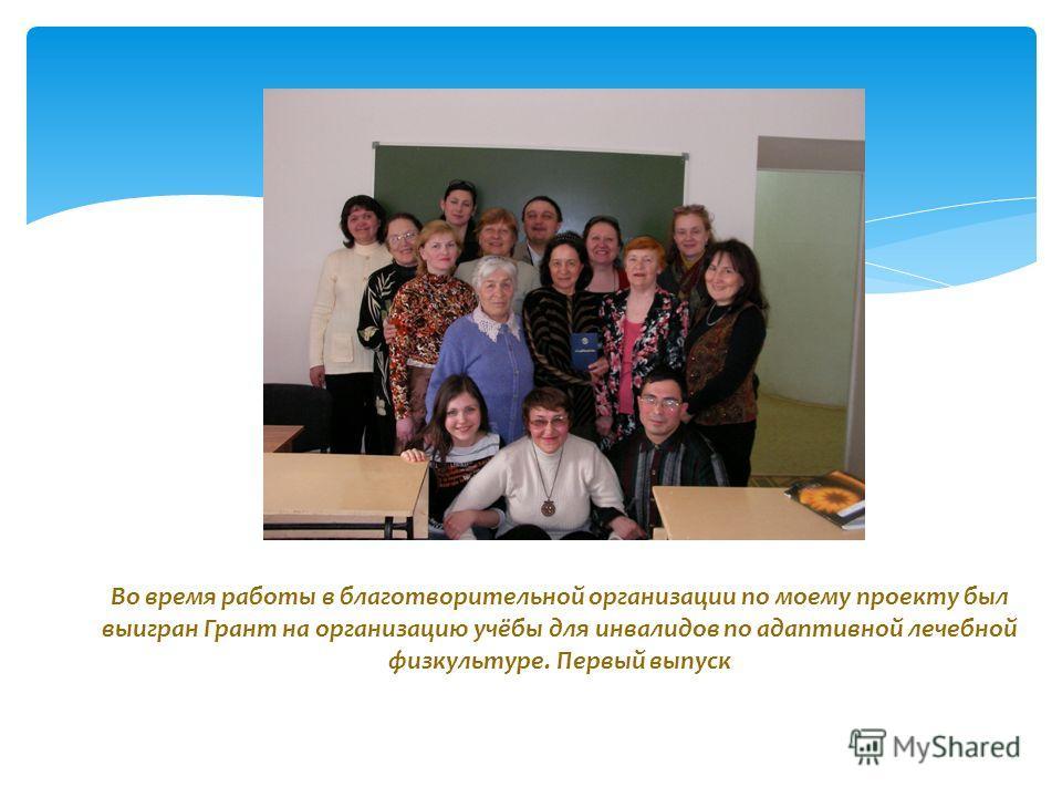 Во время работы в благотворительной организации по моему проекту был выигран Грант на организацию учёбы для инвалидов по адаптивной лечебной физкультуре. Первый выпуск