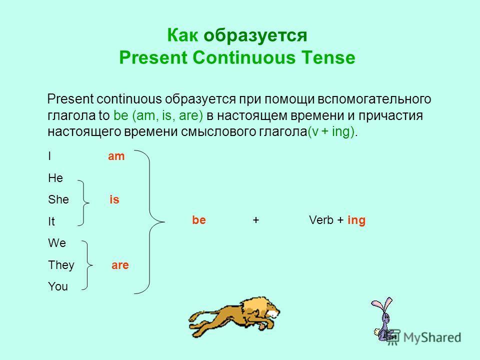 Как образуется Present Continuous Tense Present continuous образуется при помощи вспомогательного глагола to be (am, is, are) в настоящем времени и причастия настоящего времени смыслового глагола(v + ing). +Verb + ing I am He She is It We They are Yo