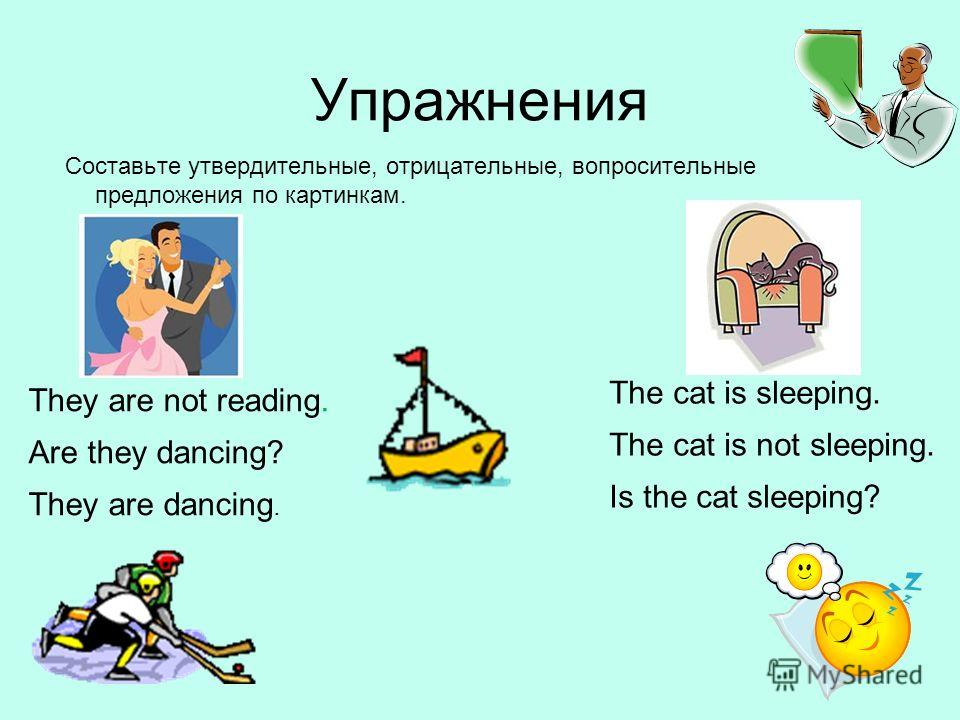 Упражнения Составьте утвердительные, отрицательные, вопросительные предложения по картинкам. They are not reading. Are they dancing? They are dancing. The cat is sleeping. The cat is not sleeping. Is the cat sleeping?
