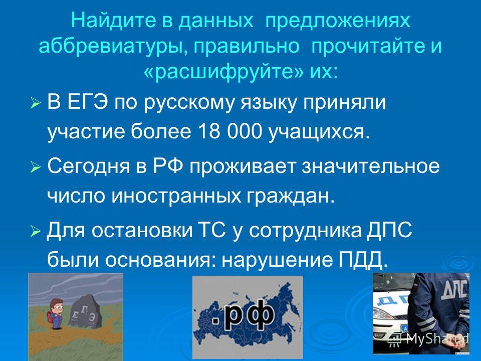 Найдите в данных предложениях аббревиатуры, правильно прочитайте и «расшифруйте» их: В ЕГЭ по русскому языку приняли участие более 18 000 учащихся. Сегодня в РФ проживает значительное число иностранных граждан. Для остановки ТС у сотрудника ДПС были