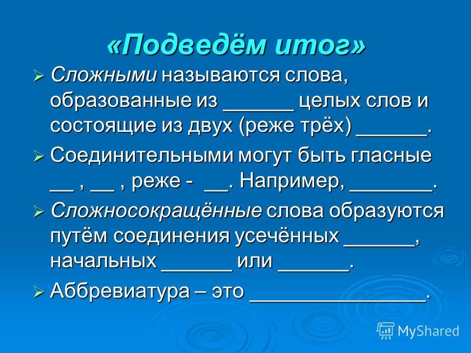 «Подведём итог» Сложными называются слова, образованные из ______ целых слов и состоящие из двух (реже трёх) ______. Сложными называются слова, образованные из ______ целых слов и состоящие из двух (реже трёх) ______. Соединительными могут быть гласн