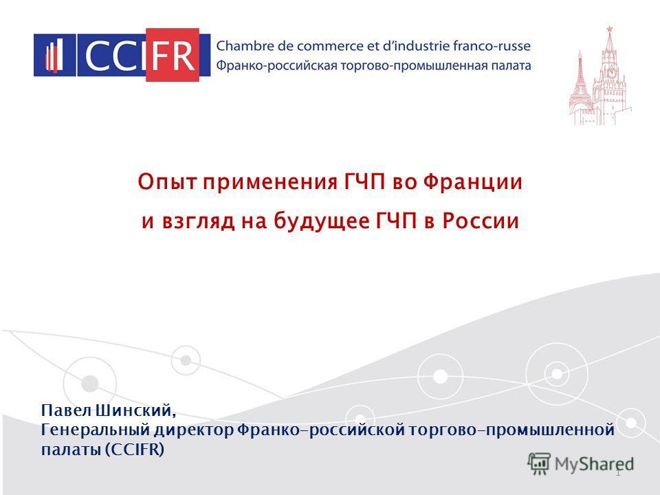 Опыт применения ГЧП во Франции и взгляд на будущее ГЧП в России Павел Шинский, Генеральный директор Франко-российской торгово-промышленной палаты (CCIFR) 1