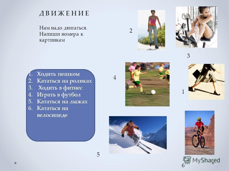 Д В И Ж Е Н И Е Нам надо двигаться. Напиши номера к картинкам 1.Ходить пешком 2.Кататься на роликах 3. Ходить в фитнес 4.Играть в футбол 5.Кататься на лыжах 6.Кататься на велосипеде 2 4 5 6 1 3