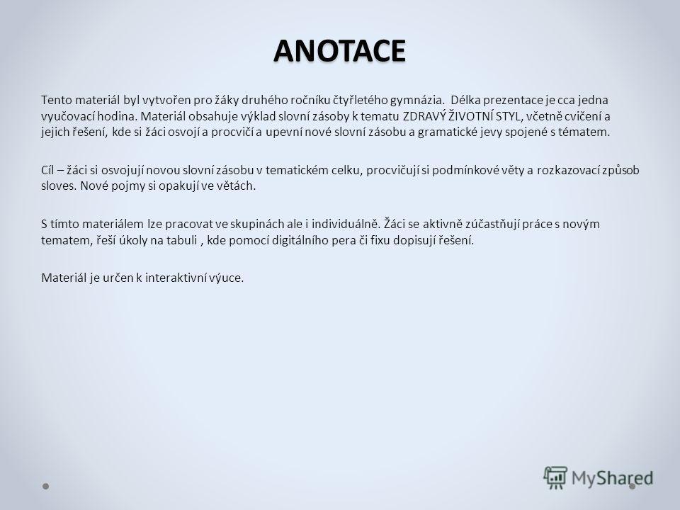 ANOTACE Тento materiál byl vytvořen pro žáky druhého ročníku čtyřletého gymnázia. Délka prezentace je cca jedna vyučovací hodina. Materiál obsahuje výklad slovní zásoby k tematu ZDRAVÝ ŽIVOTNÍ STYL, včetně cvičení a jejich řešení, kde si žáci osvojí