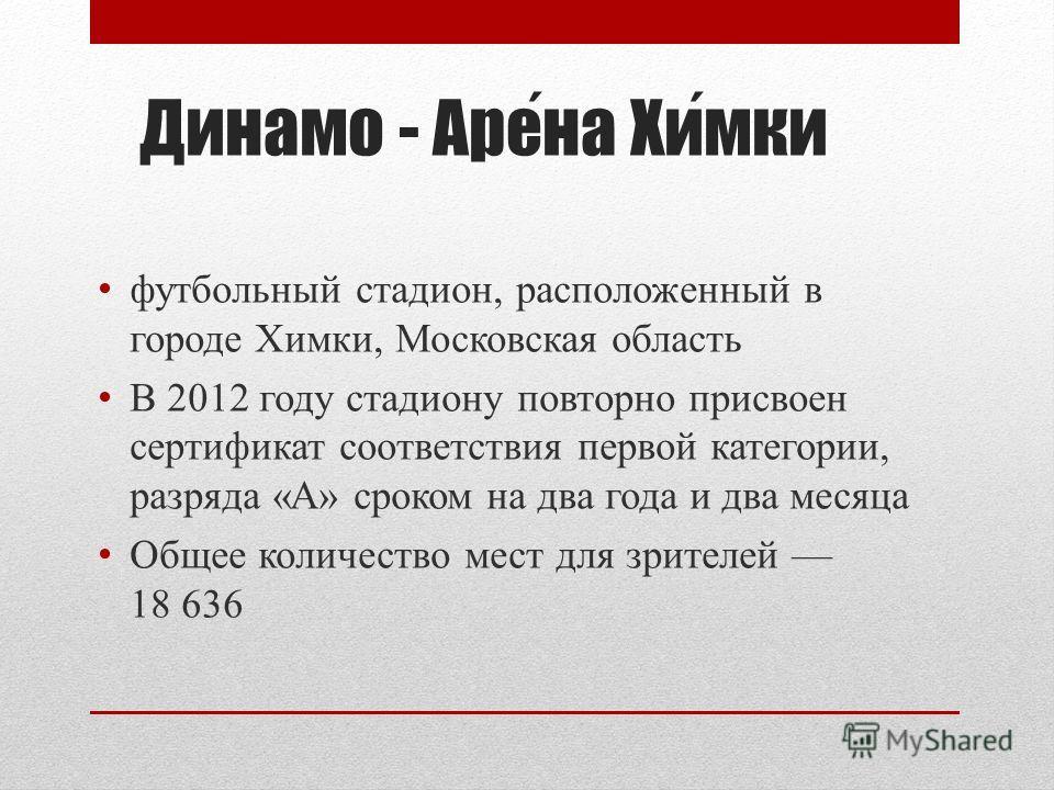 Динамо - Арена Химки футбольный стадион, расположенный в городе Химки, Московская область В 2012 году стадиону повторно присвоен сертификат соответствия первой категории, разряда «А» сроком на два года и два месяца Общее количество мест для зрителей