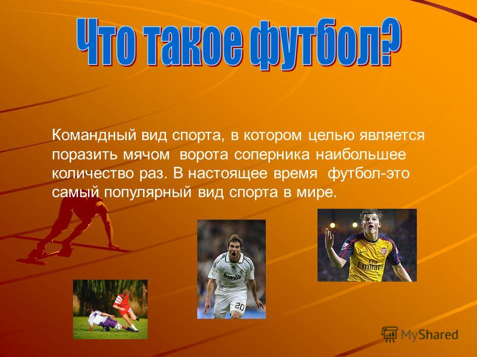 Командный вид спорта, в котором целью является поразить мячом ворота соперника наибольшее количество раз. В настоящее время футбол-это самый популярный вид спорта в мире.