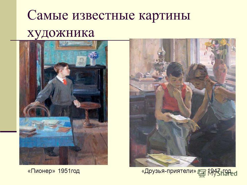 Самые известные картины художника «Пионер» 1951год « Друзья-приятели» 1947 год