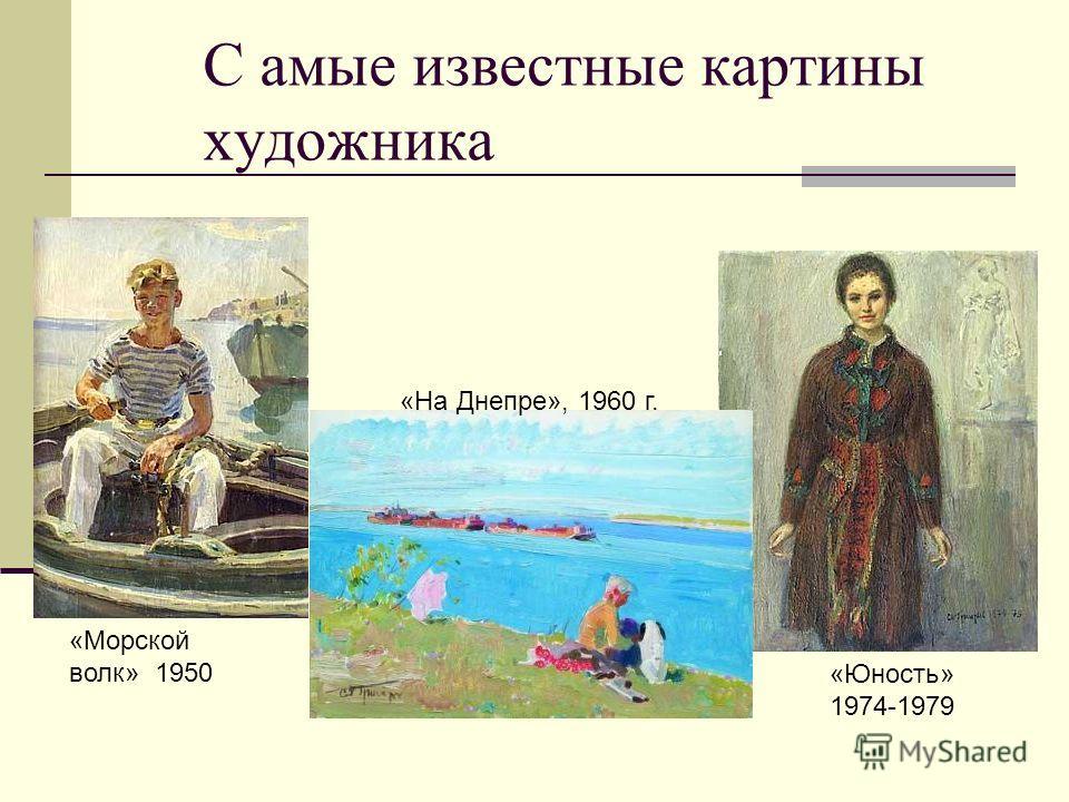 С амые известные картины художника «Морской волк» 1950 «Юность» 1974-1979 «На Днепре», 1960 г.
