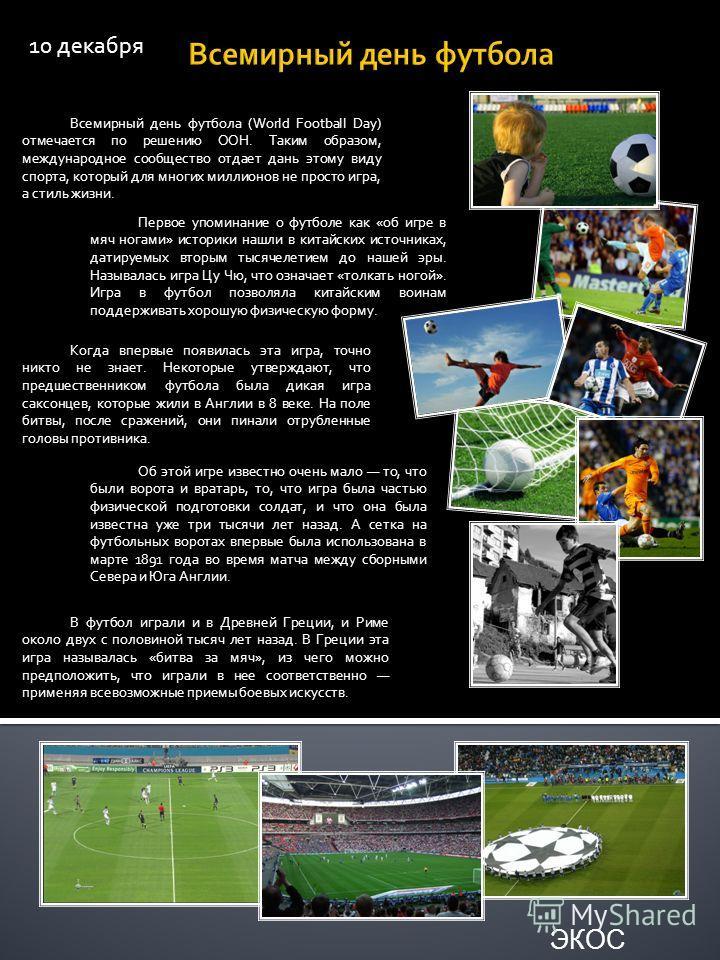10 декабря Всемирный день футбола (World Football Day) отмечается по решению ООН. Таким образом, международное сообщество отдает дань этому виду спорта, который для многих миллионов не просто игра, а стиль жизни. Первое упоминание о футболе как «об и